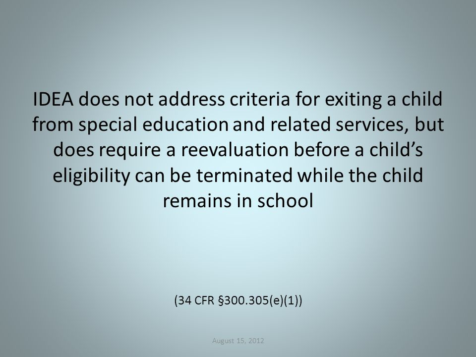 IDEA does not address criteria for exiting a child from special education and related services, but does require a reevaluation before a child's eligibility can be terminated while the child remains in school (34 CFR § (e)(1)) August 15, 2012