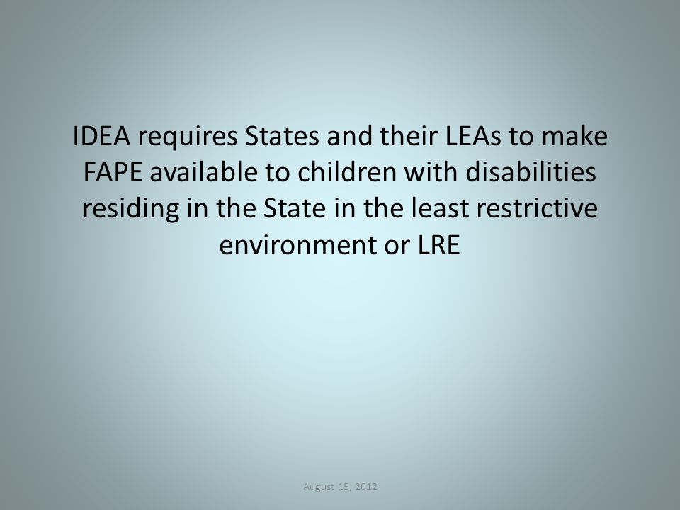 IDEA requires States and their LEAs to make FAPE available to children with disabilities residing in the State in the least restrictive environment or LRE August 15, 2012