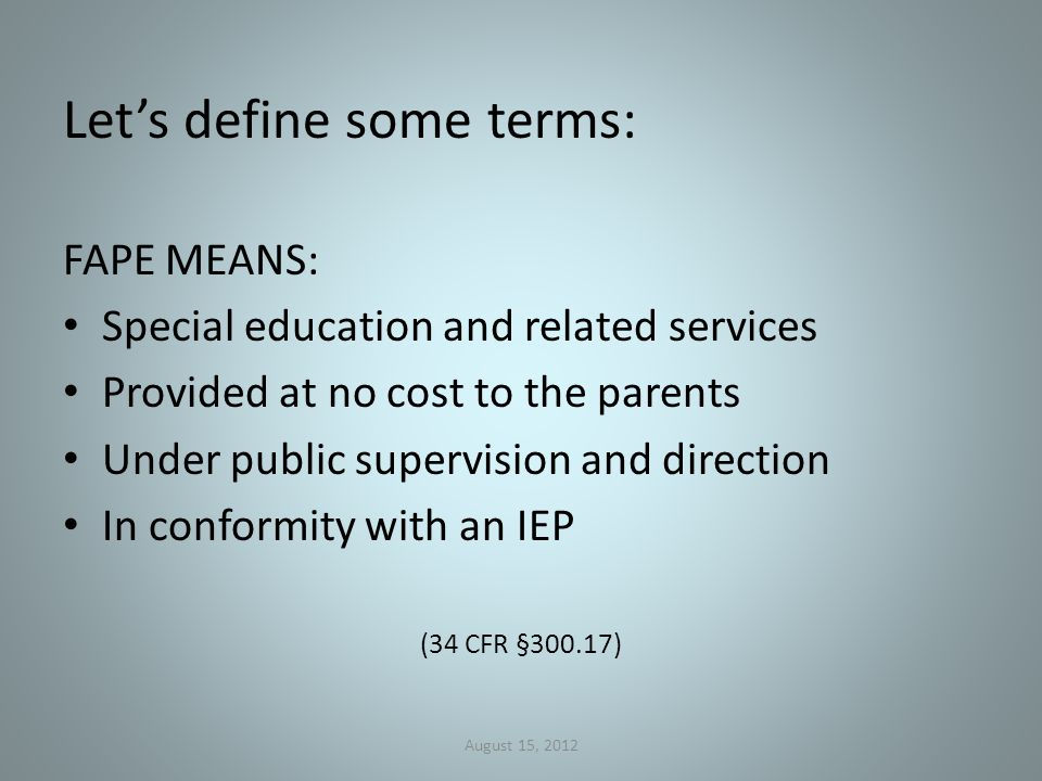 Let's define some terms: FAPE MEANS: Special education and related services Provided at no cost to the parents Under public supervision and direction In conformity with an IEP (34 CFR §300.17) August 15, 2012