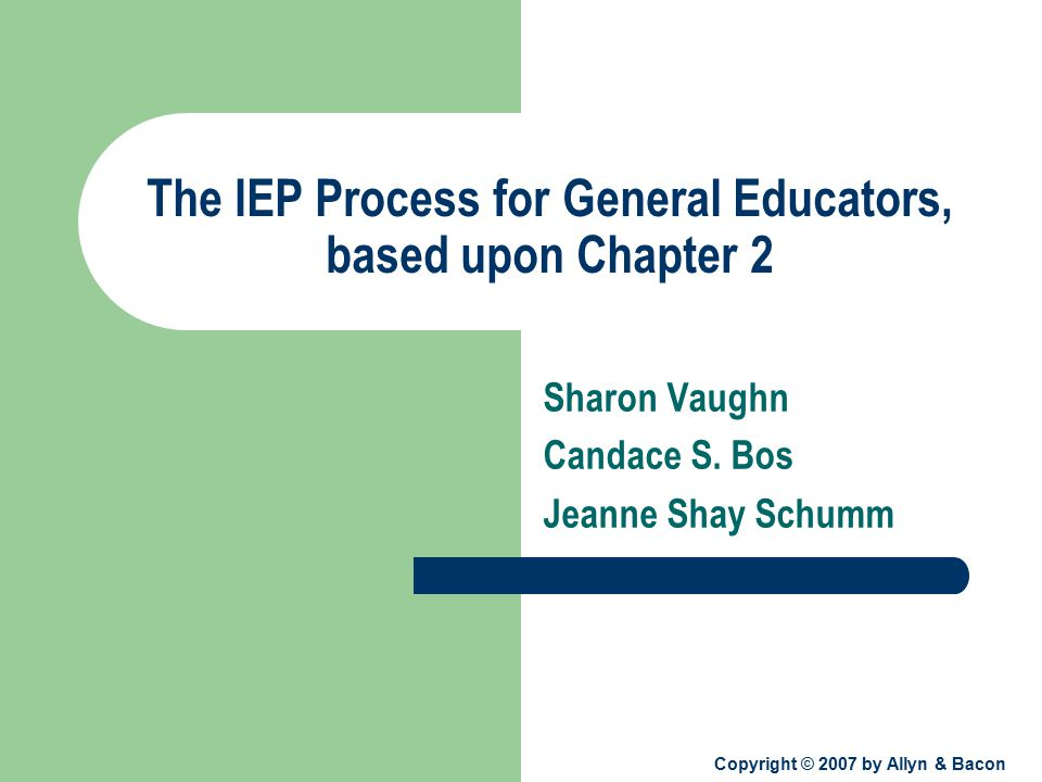 Copyright © 2007 by Allyn & Bacon The IEP Process for General Educators, based upon Chapter 2 Sharon Vaughn Candace S.