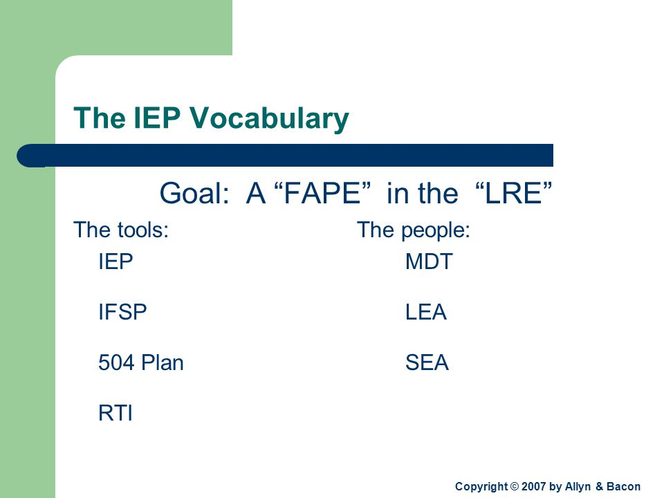 Copyright © 2007 by Allyn & Bacon The IEP Vocabulary Goal: A FAPE in the LRE The tools: The people: IEPMDT IFSPLEA 504 PlanSEA RTI