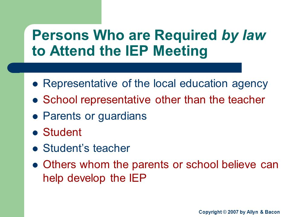 Copyright © 2007 by Allyn & Bacon Persons Who are Required by law to Attend the IEP Meeting Representative of the local education agency School representative other than the teacher Parents or guardians Student Student's teacher Others whom the parents or school believe can help develop the IEP