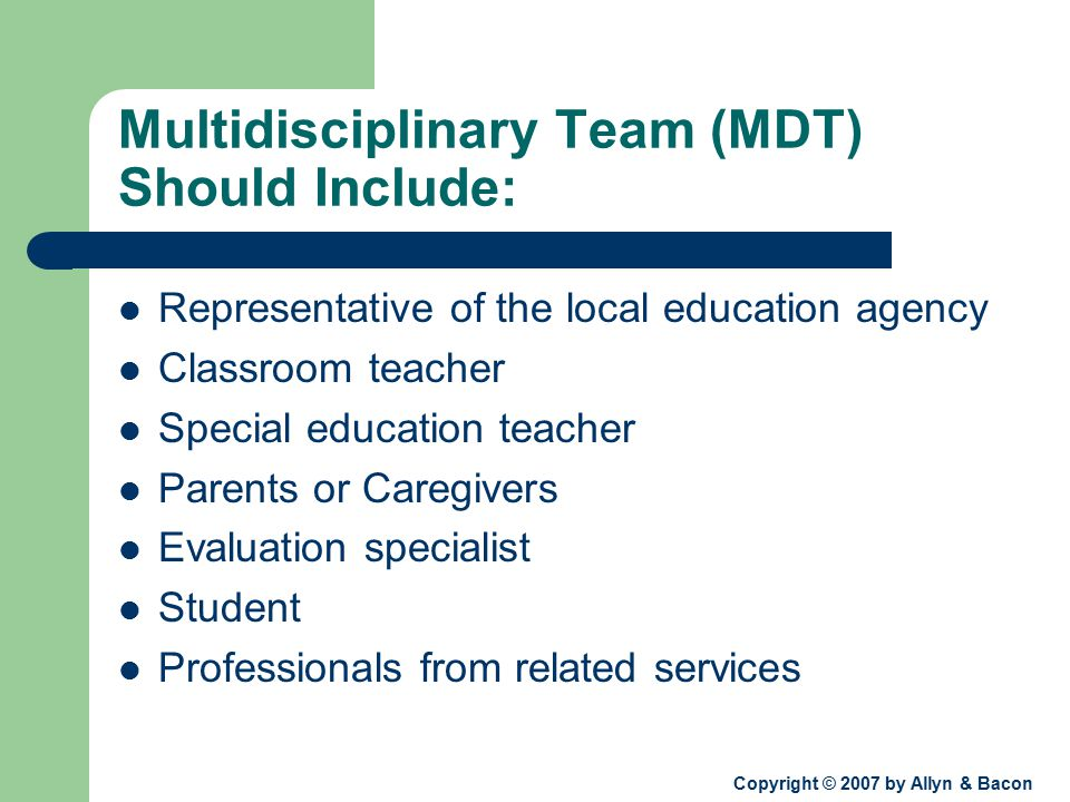 Copyright © 2007 by Allyn & Bacon Multidisciplinary Team (MDT) Should Include: Representative of the local education agency Classroom teacher Special education teacher Parents or Caregivers Evaluation specialist Student Professionals from related services