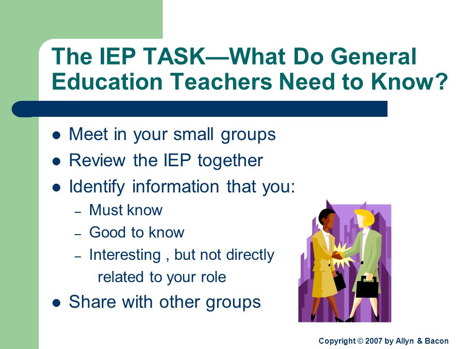 Copyright © 2007 by Allyn & Bacon The IEP TASK—What Do General Education Teachers Need to Know.