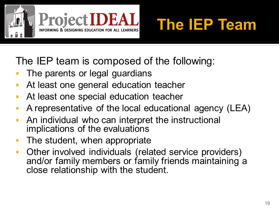 The IEP team is composed of the following:  The parents or legal guardians  At least one general education teacher  At least one special education teacher  A representative of the local educational agency (LEA)‏  An individual who can interpret the instructional implications of the evaluations  The student, when appropriate  Other involved individuals (related service providers) and/or family members or family friends maintaining a close relationship with the student.