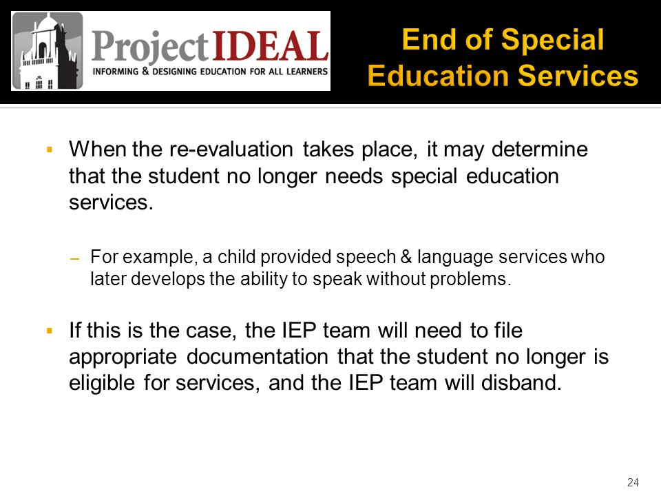  When the re-evaluation takes place, it may determine that the student no longer needs special education services.