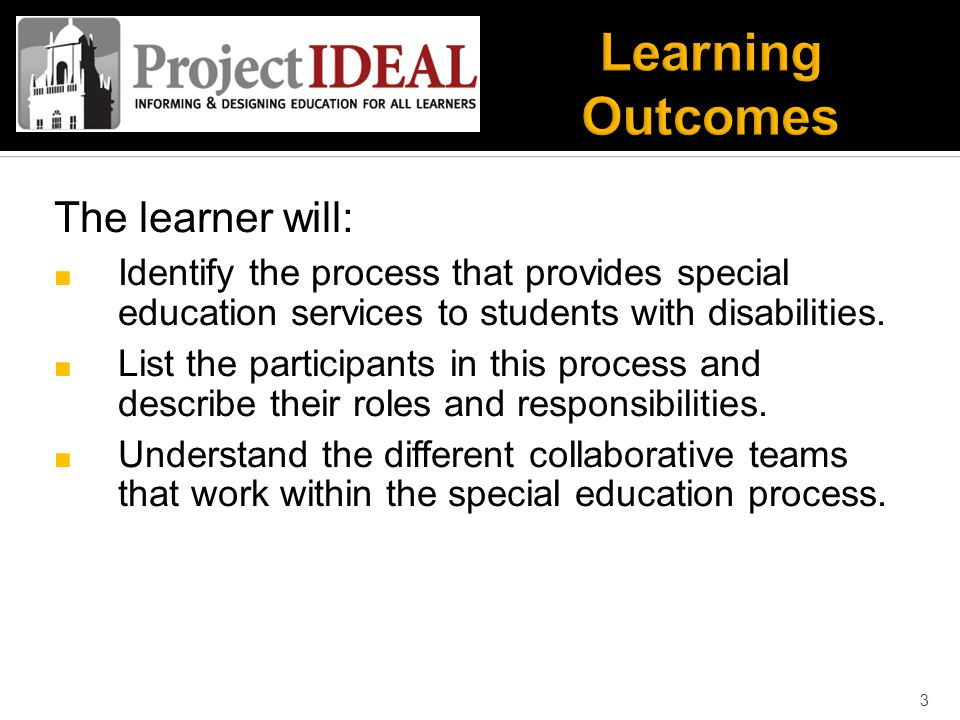 The learner will: ■ Identify the process that provides special education services to students with disabilities.