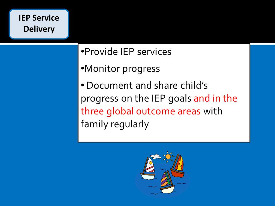 IEP Service Delivery Provide IEP services Monitor progress Document and share child's progress on the IEP goals and in the three global outcome areas with family regularly