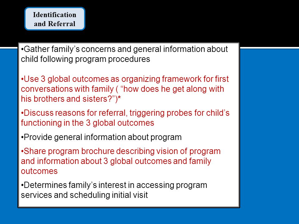 Gather family's concerns and general information about child following program procedures Use 3 global outcomes as organizing framework for first conversations with family ( how does he get along with his brothers and sisters )* Discuss reasons for referral, triggering probes for child's functioning in the 3 global outcomes Provide general information about program Share program brochure describing vision of program and information about 3 global outcomes and family outcomes Determines family's interest in accessing program services and scheduling initial visit Identification and Referral