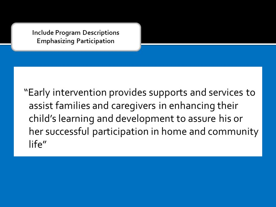 Early intervention provides supports and services to assist families and caregivers in enhancing their child's learning and development to assure his or her successful participation in home and community life Include Program Descriptions Emphasizing Participation