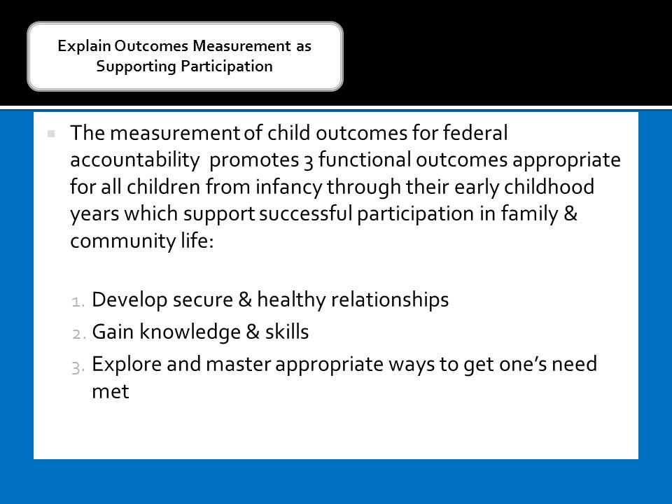  The measurement of child outcomes for federal accountability promotes 3 functional outcomes appropriate for all children from infancy through their early childhood years which support successful participation in family & community life: 1.