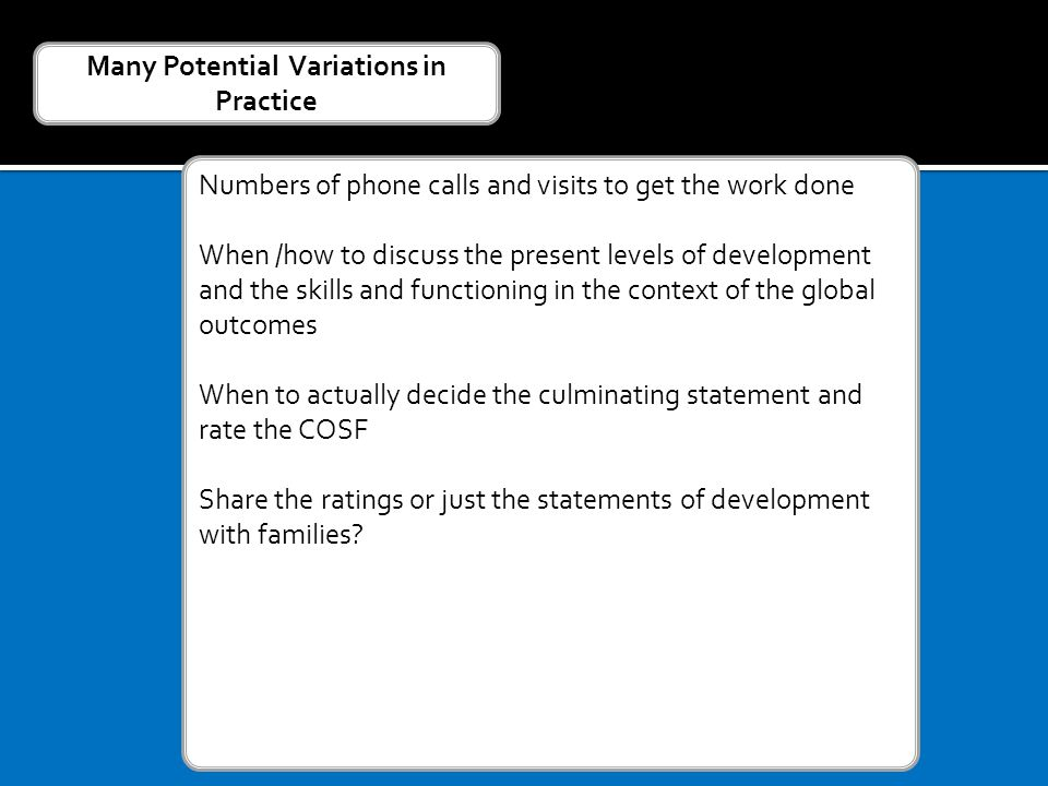 Numbers of phone calls and visits to get the work done When /how to discuss the present levels of development and the skills and functioning in the context of the global outcomes When to actually decide the culminating statement and rate the COSF Share the ratings or just the statements of development with families.