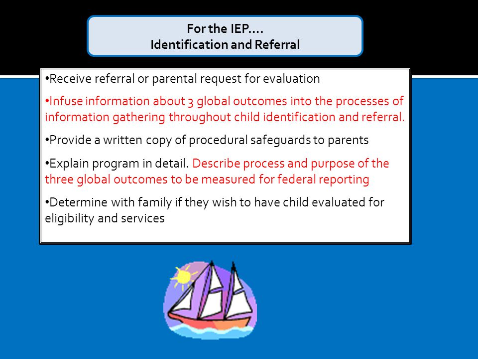 Receive referral or parental request for evaluation Infuse information about 3 global outcomes into the processes of information gathering throughout child identification and referral.