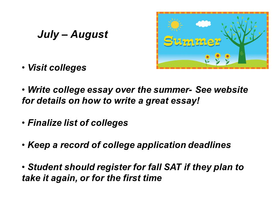 Visit colleges Write college essay over the summer- See website for details on how to write a great essay.