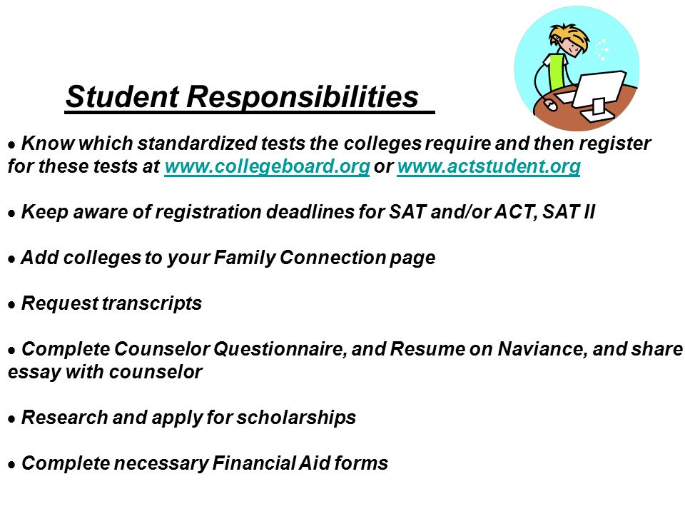 Student Responsibilities  Know which standardized tests the colleges require and then register for these tests at   or    Keep aware of registration deadlines for SAT and/or ACT, SAT II  Add colleges to your Family Connection page  Request transcripts  Complete Counselor Questionnaire, and Resume on Naviance, and share essay with counselor  Research and apply for scholarships  Complete necessary Financial Aid forms
