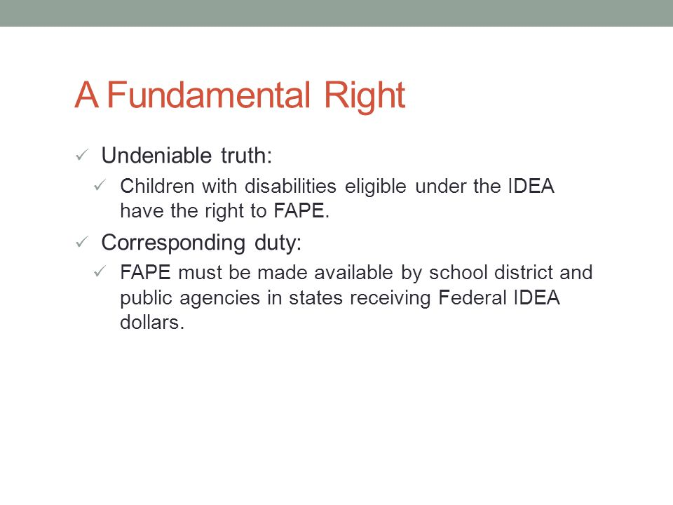 A Fundamental Right Undeniable truth: Children with disabilities eligible under the IDEA have the right to FAPE.