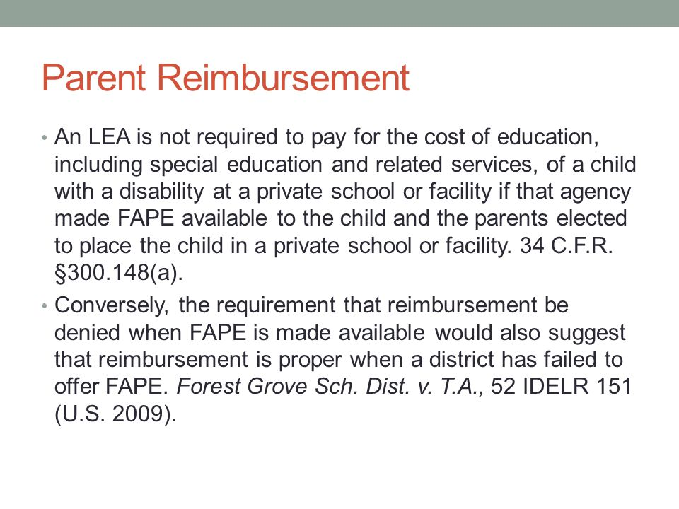 Parent Reimbursement An LEA is not required to pay for the cost of education, including special education and related services, of a child with a disability at a private school or facility if that agency made FAPE available to the child and the parents elected to place the child in a private school or facility.