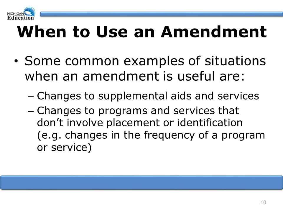 When to Use an Amendment Some common examples of situations when an amendment is useful are: – Changes to supplemental aids and services – Changes to programs and services that don't involve placement or identification (e.g.