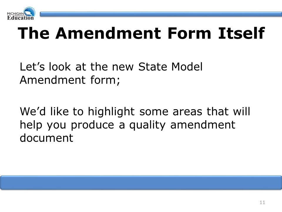 The Amendment Form Itself Let's look at the new State Model Amendment form; We'd like to highlight some areas that will help you produce a quality amendment document 11