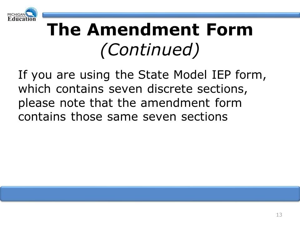 If you are using the State Model IEP form, which contains seven discrete sections, please note that the amendment form contains those same seven sections 13 The Amendment Form (Continued)