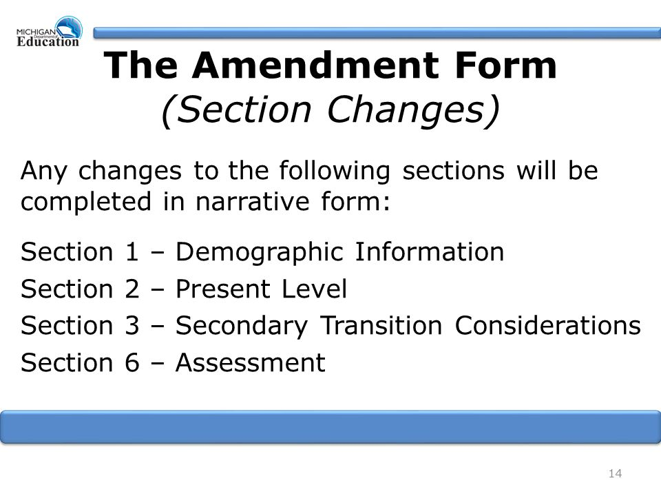The Amendment Form (Section Changes) Any changes to the following sections will be completed in narrative form: Section 1 – Demographic Information Section 2 – Present Level Section 3 – Secondary Transition Considerations Section 6 – Assessment 14