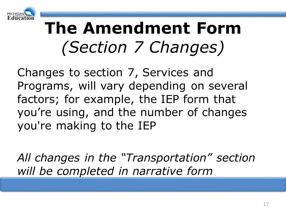 Changes to section 7, Services and Programs, will vary depending on several factors; for example, the IEP form that you're using, and the number of changes you re making to the IEP All changes in the Transportation section will be completed in narrative form 17 The Amendment Form (Section 7 Changes)