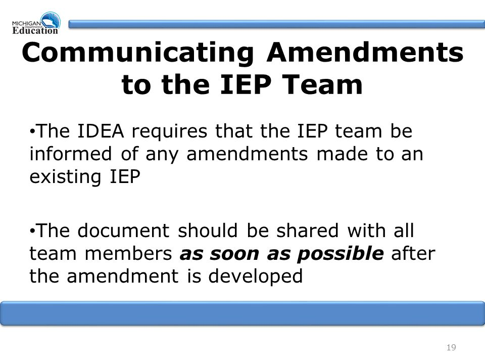 The IDEA requires that the IEP team be informed of any amendments made to an existing IEP The document should be shared with all team members as soon as possible after the amendment is developed 19 Communicating Amendments to the IEP Team