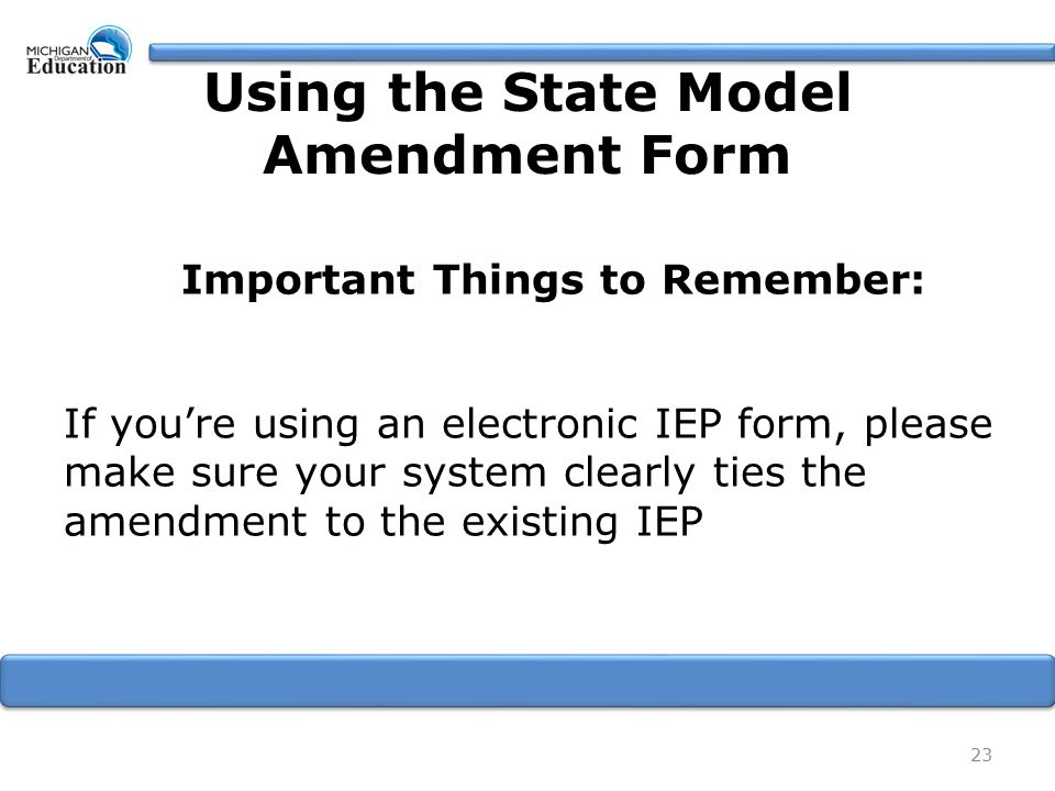 Important Things to Remember: If you're using an electronic IEP form, please make sure your system clearly ties the amendment to the existing IEP 23 Using the State Model Amendment Form