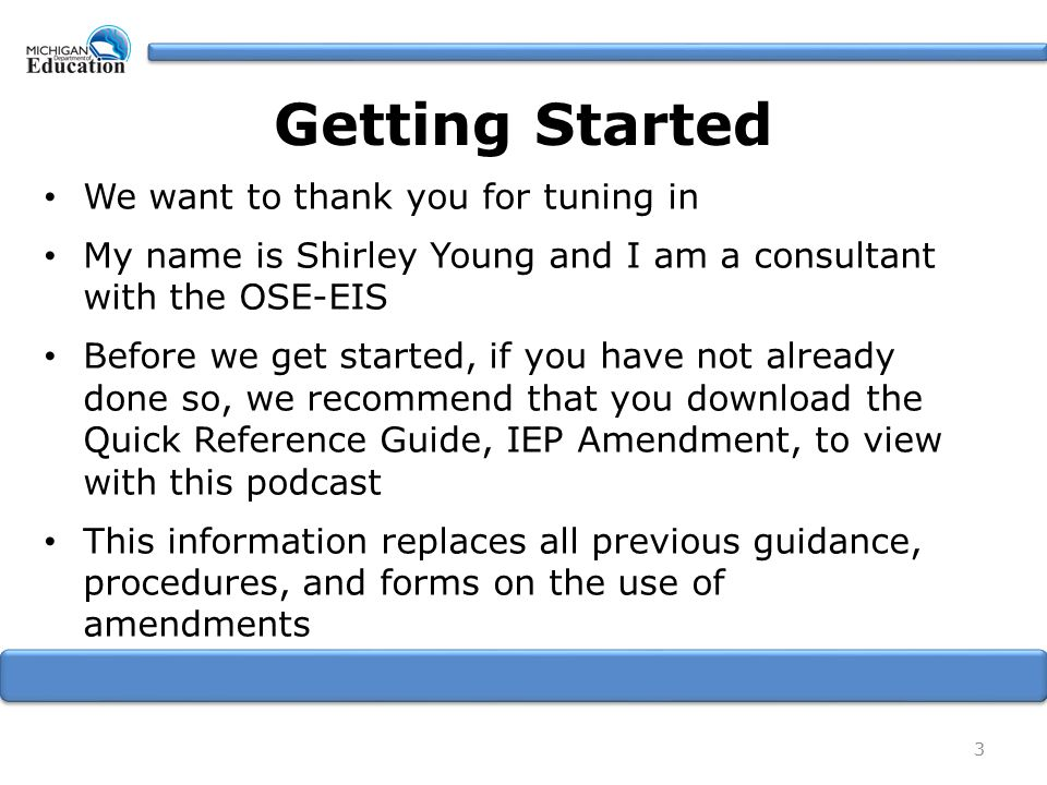 Getting Started We want to thank you for tuning in My name is Shirley Young and I am a consultant with the OSE-EIS Before we get started, if you have not already done so, we recommend that you download the Quick Reference Guide, IEP Amendment, to view with this podcast This information replaces all previous guidance, procedures, and forms on the use of amendments 3