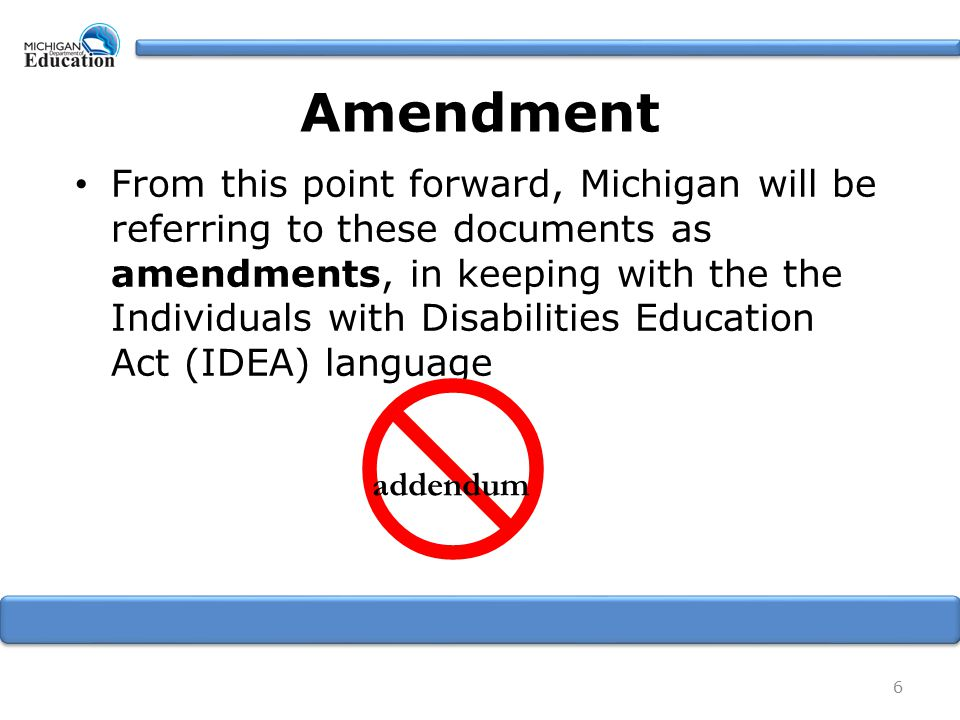 Amendment From this point forward, Michigan will be referring to these documents as amendments, in keeping with the the Individuals with Disabilities Education Act (IDEA) language 6  addendum