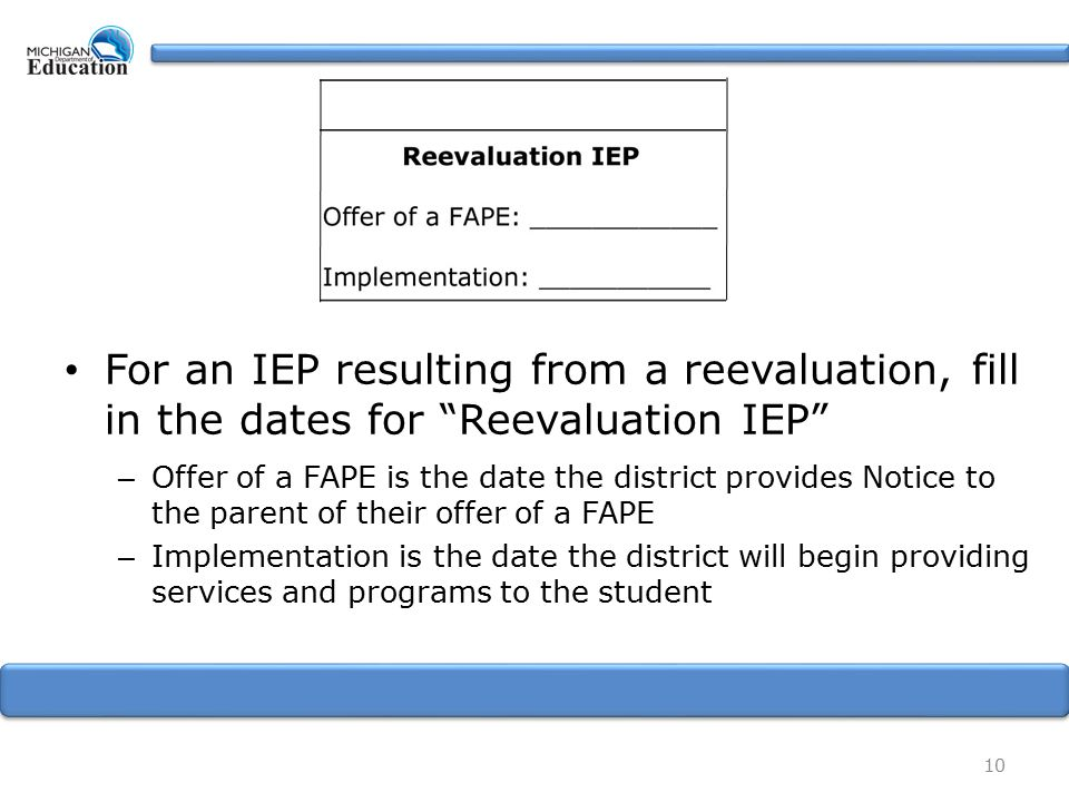 For an IEP resulting from a reevaluation, fill in the dates for Reevaluation IEP – Offer of a FAPE is the date the district provides Notice to the parent of their offer of a FAPE – Implementation is the date the district will begin providing services and programs to the student 10