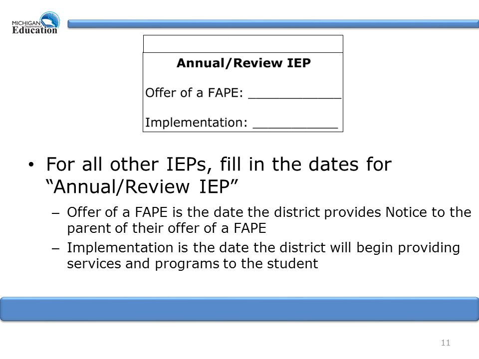 For all other IEPs, fill in the dates for Annual/Review IEP – Offer of a FAPE is the date the district provides Notice to the parent of their offer of a FAPE – Implementation is the date the district will begin providing services and programs to the student 11