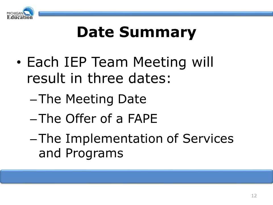 Date Summary Each IEP Team Meeting will result in three dates: – The Meeting Date – The Offer of a FAPE – The Implementation of Services and Programs 12