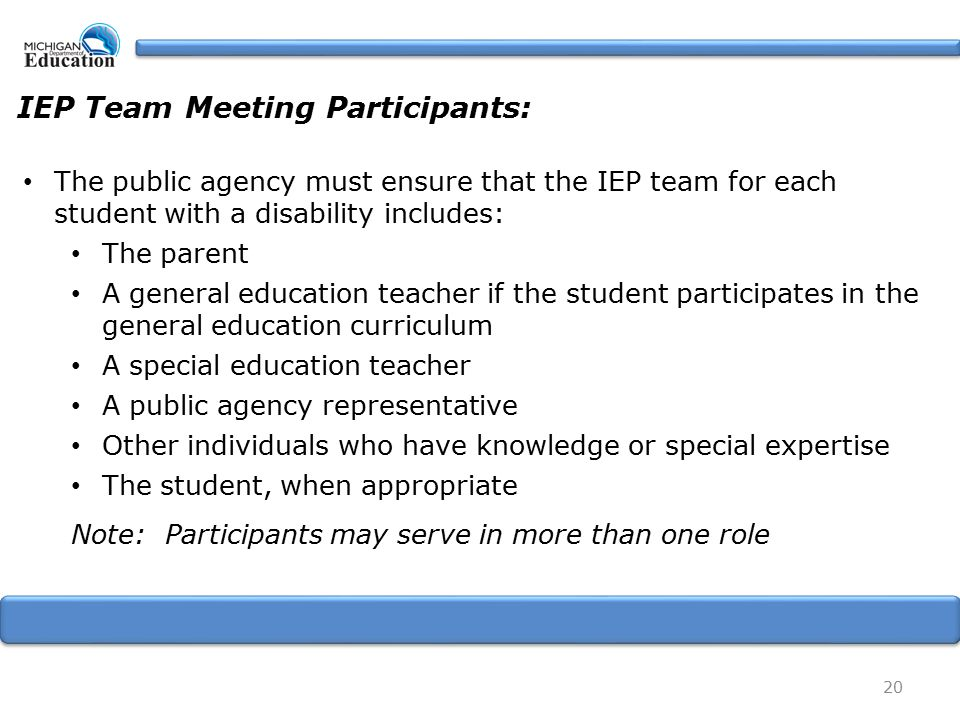 20 IEP Team Meeting Participants: The public agency must ensure that the IEP team for each student with a disability includes: The parent A general education teacher if the student participates in the general education curriculum A special education teacher A public agency representative Other individuals who have knowledge or special expertise The student, when appropriate Note: Participants may serve in more than one role