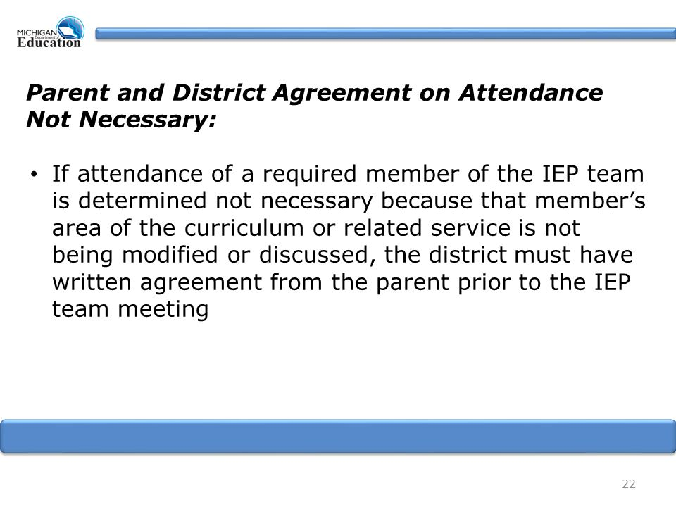 22 Parent and District Agreement on Attendance Not Necessary: If attendance of a required member of the IEP team is determined not necessary because that member's area of the curriculum or related service is not being modified or discussed, the district must have written agreement from the parent prior to the IEP team meeting