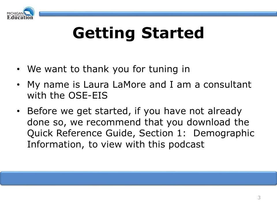 Getting Started We want to thank you for tuning in My name is Laura LaMore and I am a consultant with the OSE-EIS Before we get started, if you have not already done so, we recommend that you download the Quick Reference Guide, Section 1: Demographic Information, to view with this podcast 3