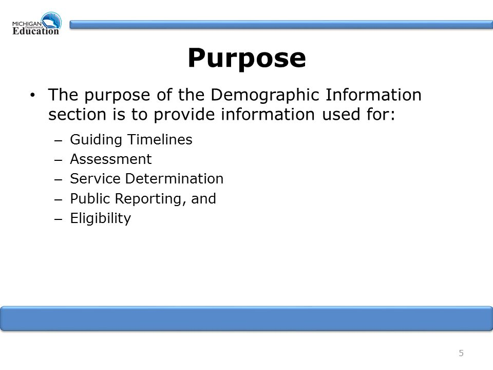 Purpose The purpose of the Demographic Information section is to provide information used for: – Guiding Timelines – Assessment – Service Determination – Public Reporting, and – Eligibility 5