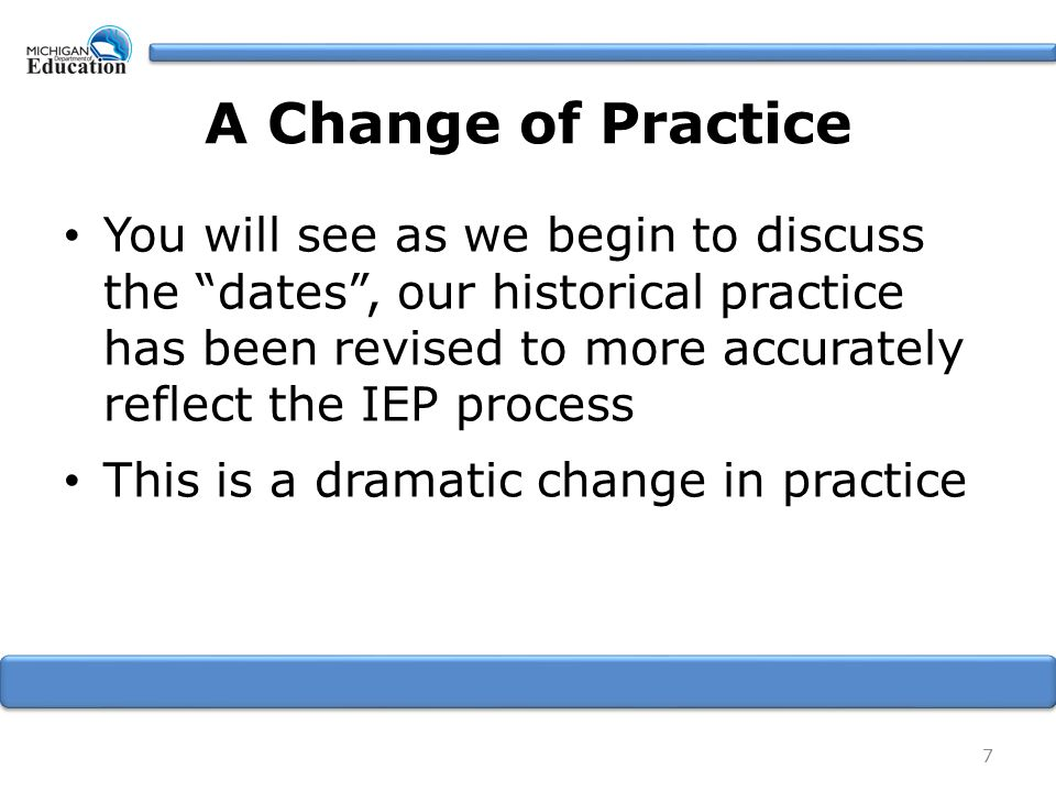 A Change of Practice You will see as we begin to discuss the dates , our historical practice has been revised to more accurately reflect the IEP process This is a dramatic change in practice 7
