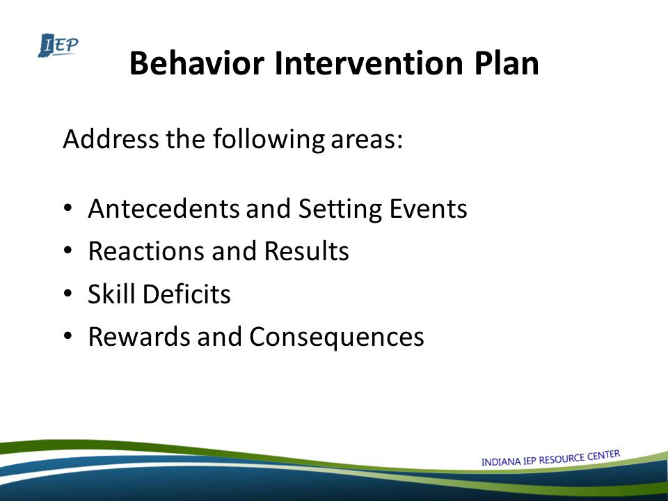 Behavior Intervention Plan Address the following areas: Antecedents and Setting Events Reactions and Results Skill Deficits Rewards and Consequences