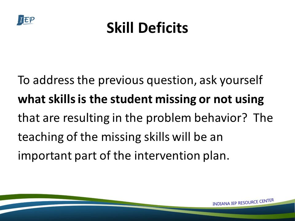 Skill Deficits To address the previous question, ask yourself what skills is the student missing or not using that are resulting in the problem behavior.