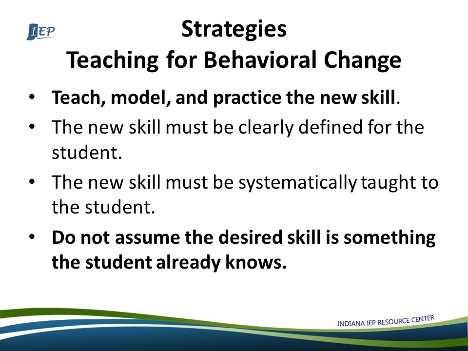Strategies Teaching for Behavioral Change Teach, model, and practice the new skill.