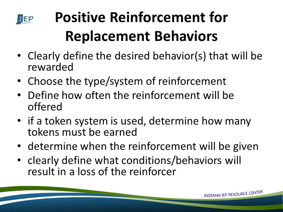 Positive Reinforcement for Replacement Behaviors Clearly define the desired behavior(s) that will be rewarded Choose the type/system of reinforcement Define how often the reinforcement will be offered if a token system is used, determine how many tokens must be earned determine when the reinforcement will be given clearly define what conditions/behaviors will result in a loss of the reinforcer