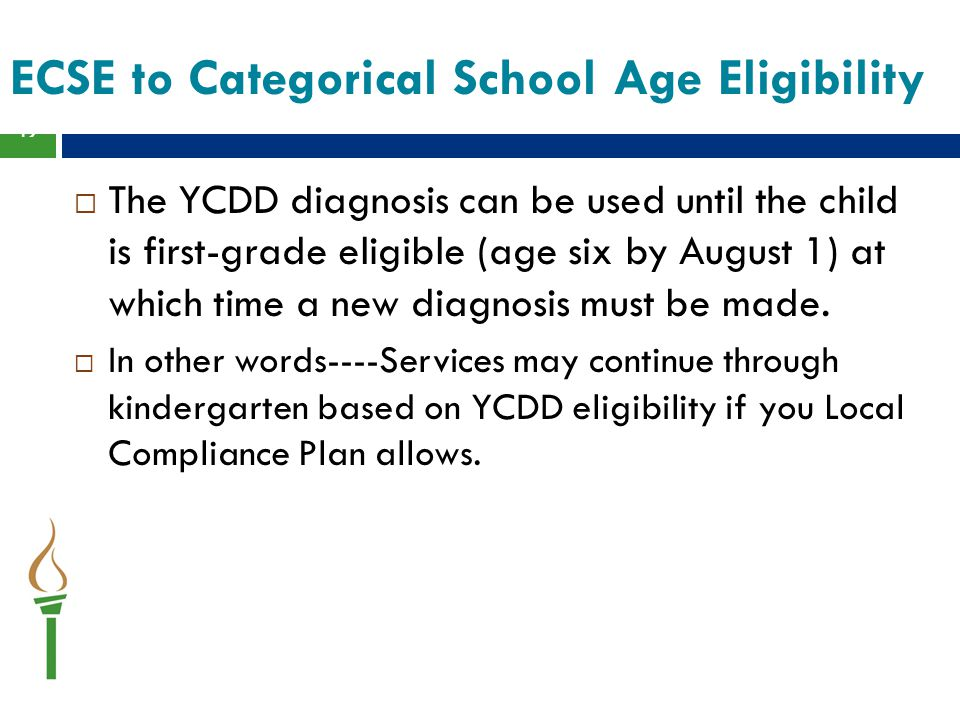 ECSE to Categorical School Age Eligibility  The YCDD diagnosis can be used until the child is first-grade eligible (age six by August 1) at which time a new diagnosis must be made.