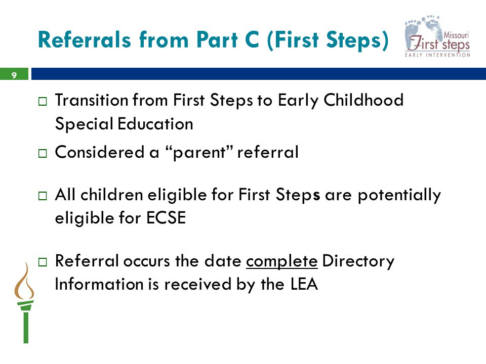 Referrals from Part C (First Steps)  Transition from First Steps to Early Childhood Special Education  Considered a parent referral  All children eligible for First Steps are potentially eligible for ECSE  Referral occurs the date complete Directory Information is received by the LEA 9