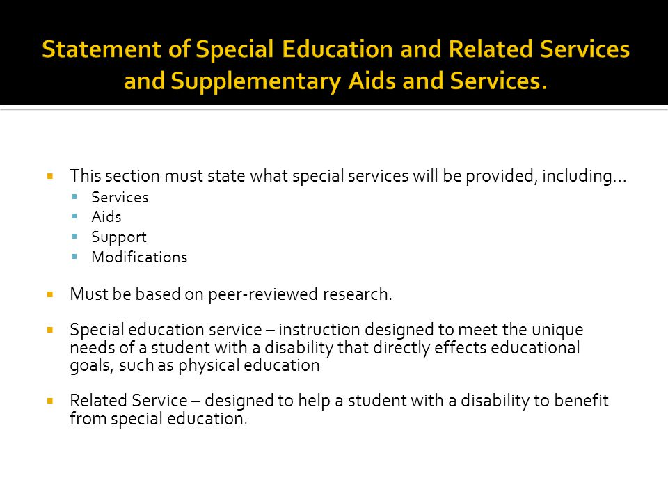 This section must state what special services will be provided, including…  Services  Aids  Support  Modifications  Must be based on peer-reviewed research.