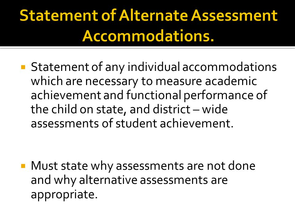  Statement of any individual accommodations which are necessary to measure academic achievement and functional performance of the child on state, and district – wide assessments of student achievement.