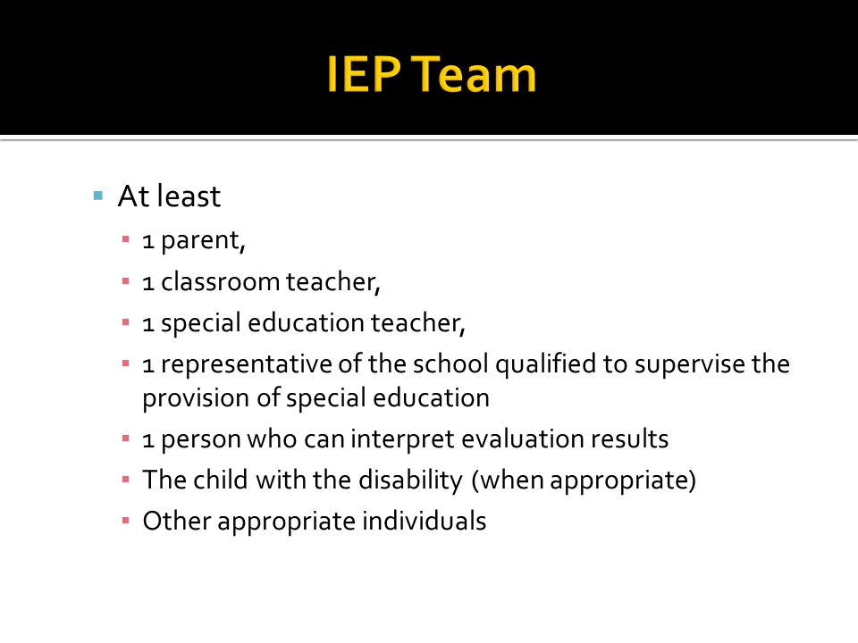  At least ▪ 1 parent, ▪ 1 classroom teacher, ▪ 1 special education teacher, ▪ 1 representative of the school qualified to supervise the provision of special education ▪ 1 person who can interpret evaluation results ▪ The child with the disability (when appropriate) ▪ Other appropriate individuals