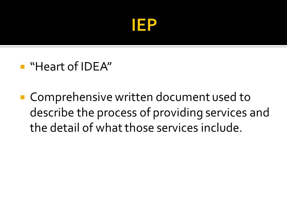  Heart of IDEA  Comprehensive written document used to describe the process of providing services and the detail of what those services include.