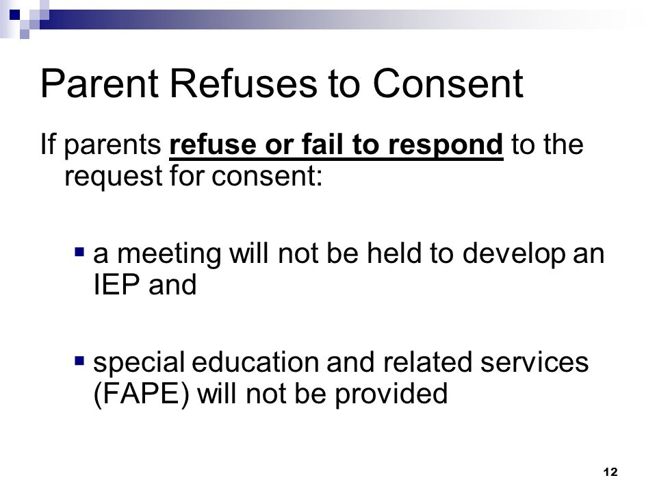 11 Parental Consent  After eligibility is determined, informed consent is needed before providing special education and/or related services  If parents agree to continue the process an IEP will be developed