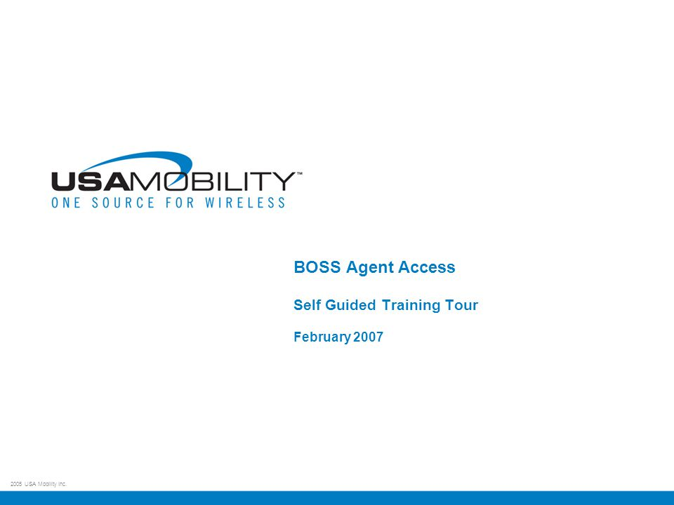 2005 USA Mobility Inc. BOSS Agent Access Self Guided Training Tour February 2007